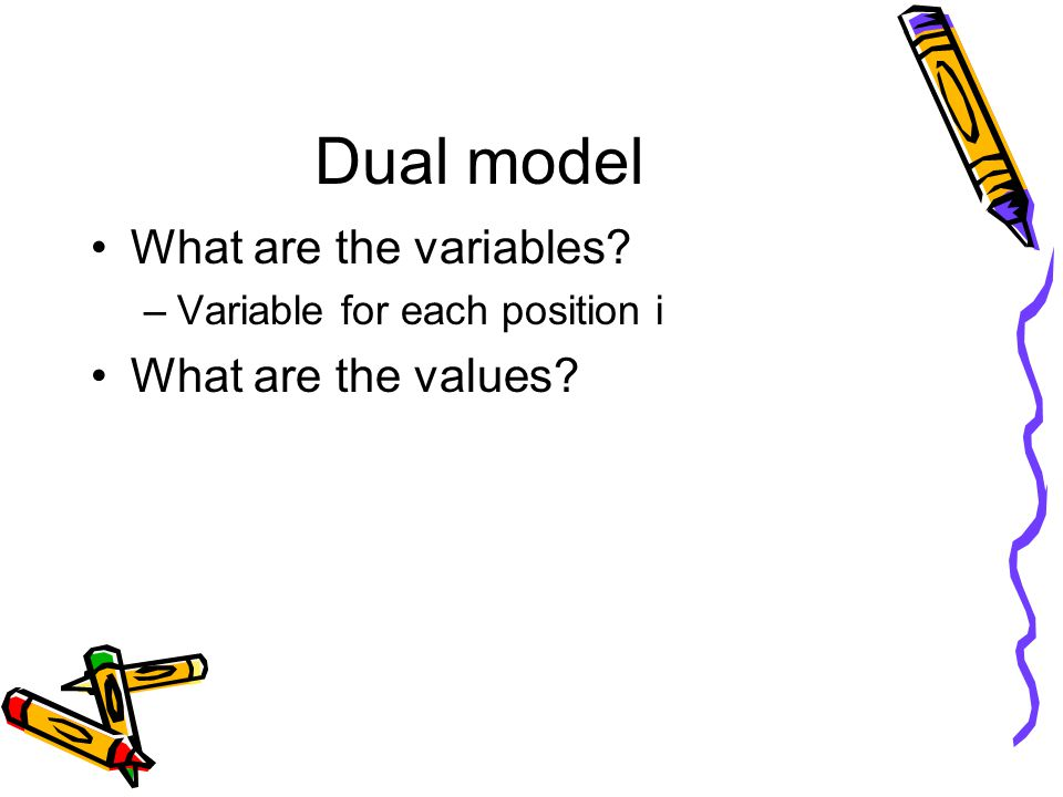 Dual model What are the variables –Variable for each position i What are the values