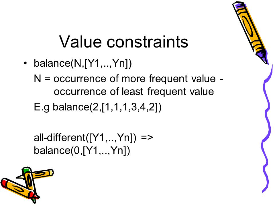 Value constraints balance(N,[Y1,..,Yn]) N = occurrence of more frequent value - occurrence of least frequent value E.g balance(2,[1,1,1,3,4,2]) all-different([Y1,..,Yn]) => balance(0,[Y1,..,Yn])