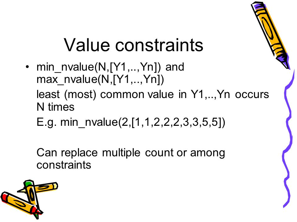 Value constraints min_nvalue(N,[Y1,..,Yn]) and max_nvalue(N,[Y1,..,Yn]) least (most) common value in Y1,..,Yn occurs N times E.g.