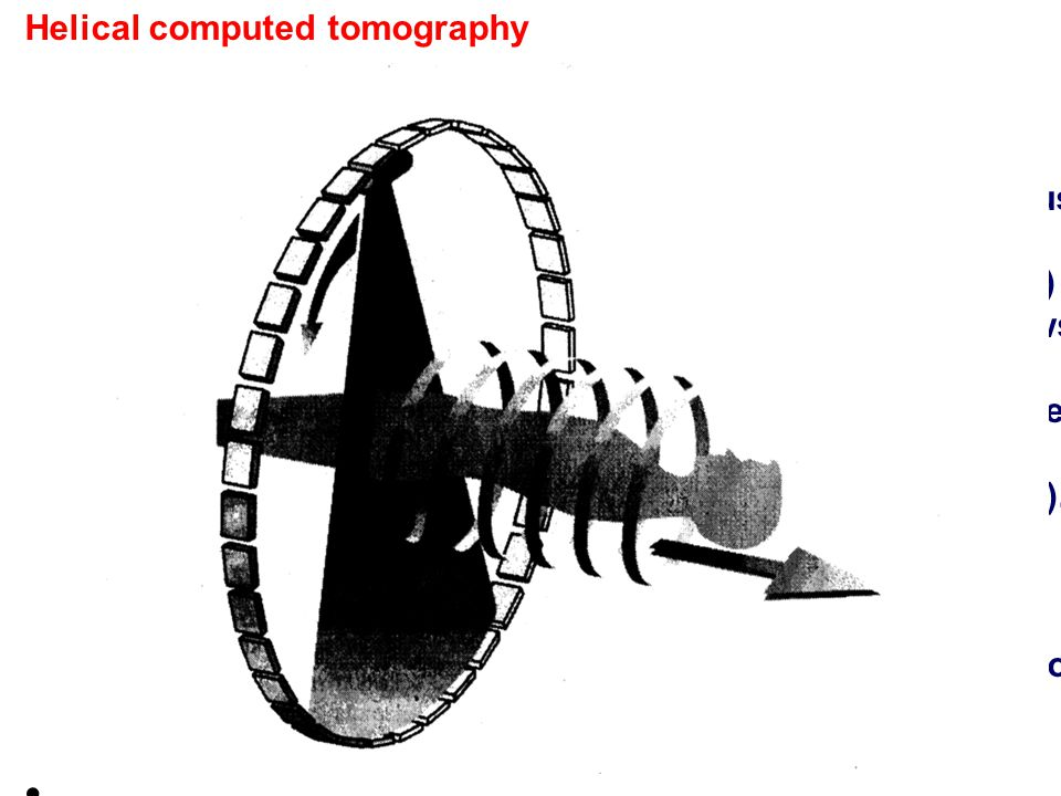 Helical computed tomography Continuous motion of table Achieving a continuous spiral of helical scan. This mode of scanning requires the gantry rotate