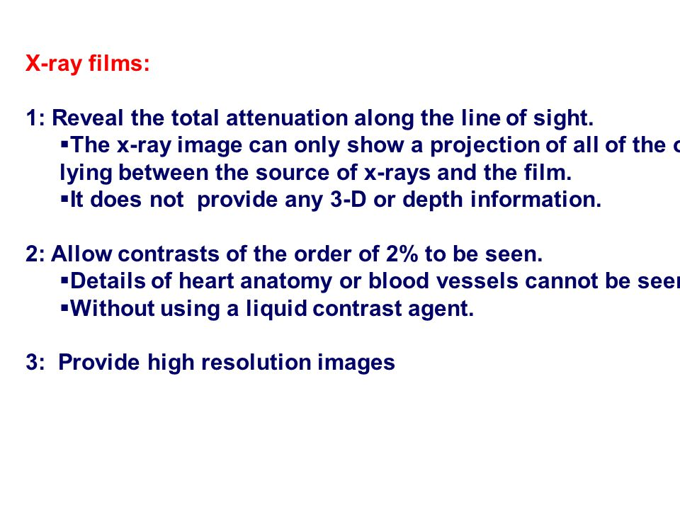 X-ray films: 1: Reveal the total attenuation along the line of sight.  The x-ray image can only show a projection of all of the organs lying between