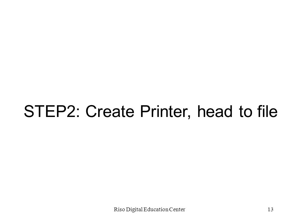 Riso Digital Education Center13 STEP2: Create Printer, head to file