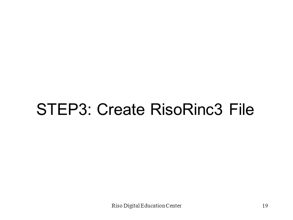 Riso Digital Education Center19 STEP3: Create RisoRinc3 File