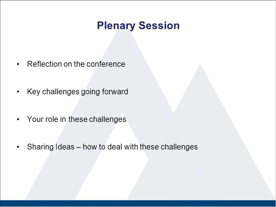Plenary Session Reflection on the conference Key challenges going forward Your role in these challenges Sharing Ideas – how to deal with these challen