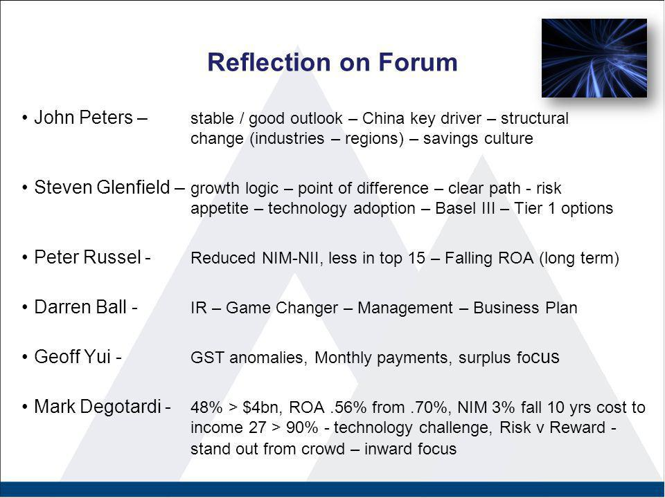 Reflection on Forum John Peters – stable / good outlook – China key driver – structural change (industries – regions) – savings culture Steven Glenfield – growth logic – point of difference – clear path - risk appetite – technology adoption – Basel III – Tier 1 options Peter Russel - Reduced NIM-NII, less in top 15 – Falling ROA (long term) Darren Ball - IR – Game Changer – Management – Business Plan Geoff Yui - GST anomalies, Monthly payments, surplus fo cus Mark Degotardi - 48% > $4bn, ROA.56% from.70%, NIM 3% fall 10 yrs cost to income 27 > 90% - technology challenge, Risk v Reward - stand out from crowd – inward focus