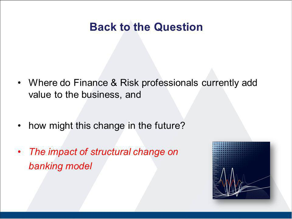 Back to the Question Where do Finance & Risk professionals currently add value to the business, and how might this change in the future? The impact of