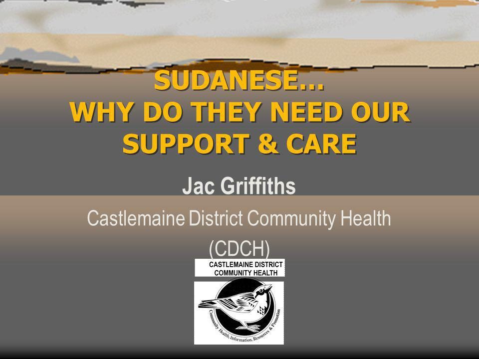 SUDANESE… WHY DO THEY NEED OUR SUPPORT & CARE Jac Griffiths Castlemaine District Community Health (CDCH)
