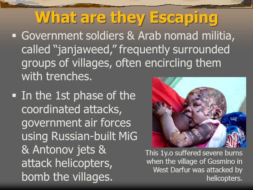 What are they Escaping  Government soldiers & Arab nomad militia, called janjaweed, frequently surrounded groups of villages, often encircling them with trenches.