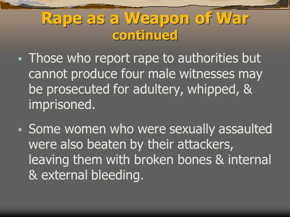 Rape as a Weapon of War continued  Those who report rape to authorities but cannot produce four male witnesses may be prosecuted for adultery, whipped, & imprisoned.