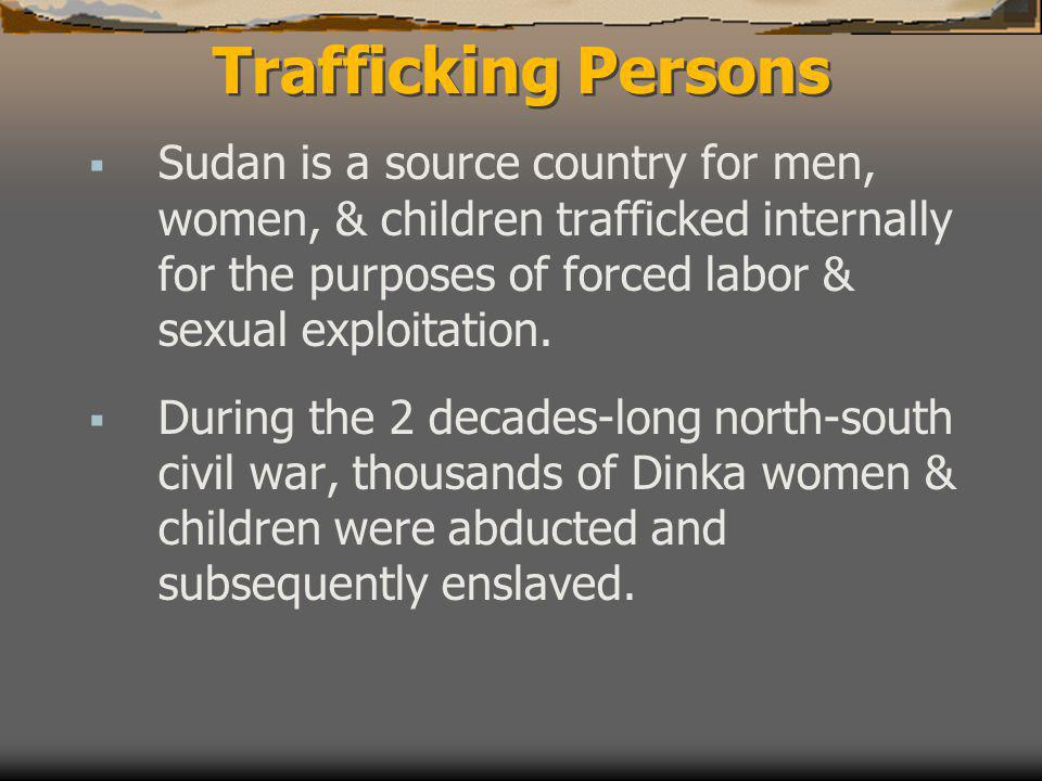 Trafficking Persons  Sudan is a source country for men, women, & children trafficked internally for the purposes of forced labor & sexual exploitation.