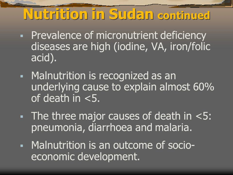 Nutrition in Sudan continued  Prevalence of micronutrient deficiency diseases are high (iodine, VA, iron/folic acid).