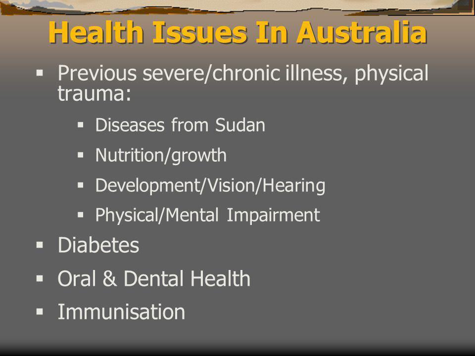 Health Issues In Australia  Previous severe/chronic illness, physical trauma:  Diseases from Sudan  Nutrition/growth  Development/Vision/Hearing  Physical/Mental Impairment  Diabetes  Oral & Dental Health  Immunisation