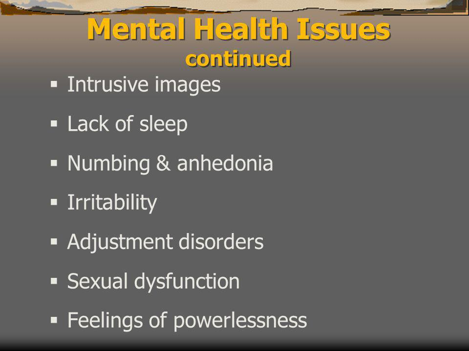  Intrusive images  Lack of sleep  Numbing & anhedonia  Irritability  Adjustment disorders  Sexual dysfunction  Feelings of powerlessness Mental Health Issues continued