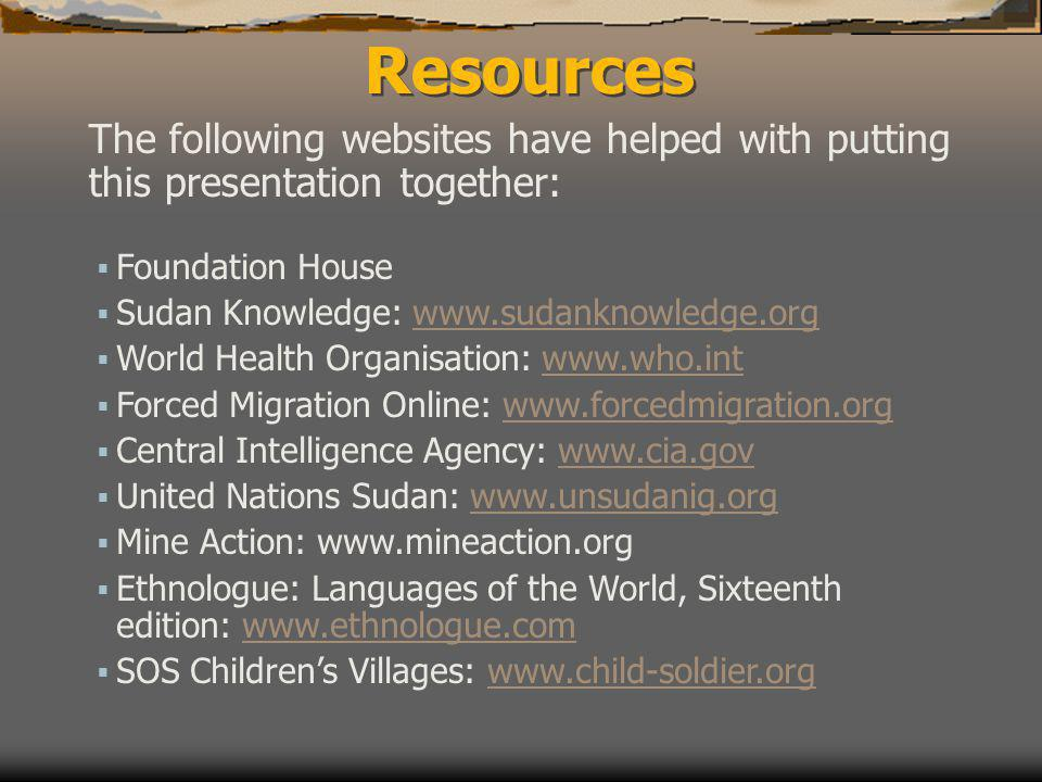 Resources The following websites have helped with putting this presentation together:  Foundation House  Sudan Knowledge: www.sudanknowledge.orgwww.sudanknowledge.org  World Health Organisation: www.who.intwww.who.int  Forced Migration Online: www.forcedmigration.orgwww.forcedmigration.org  Central Intelligence Agency: www.cia.govwww.cia.gov  United Nations Sudan: www.unsudanig.orgwww.unsudanig.org  Mine Action: www.mineaction.org  Ethnologue: Languages of the World, Sixteenth edition: www.ethnologue.comwww.ethnologue.com  SOS Children's Villages: www.child-soldier.orgwww.child-soldier.org