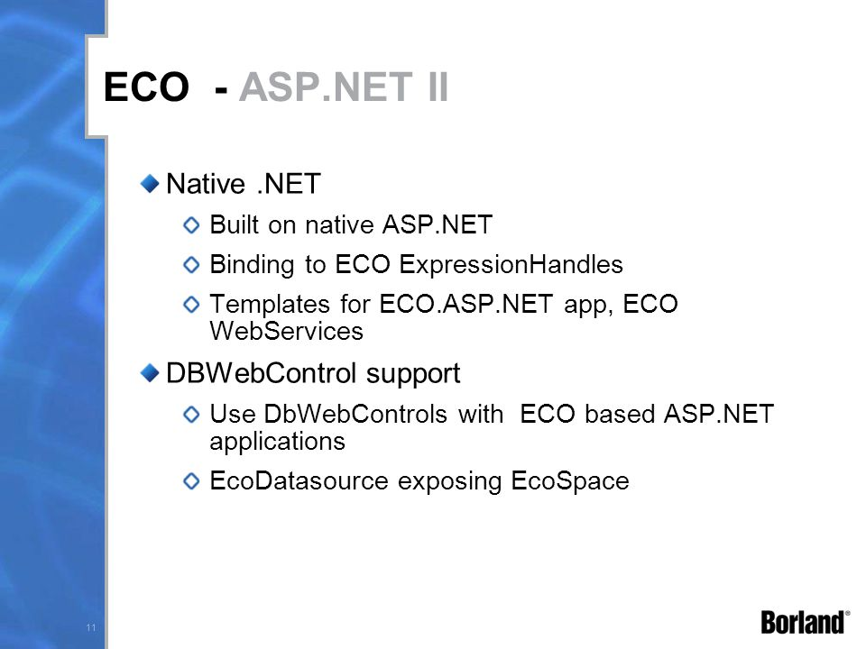 11 ECO - ASP.NET II Native.NET Built on native ASP.NET Binding to ECO ExpressionHandles Templates for ECO.ASP.NET app, ECO WebServices DBWebControl support Use DbWebControls with ECO based ASP.NET applications EcoDatasource exposing EcoSpace