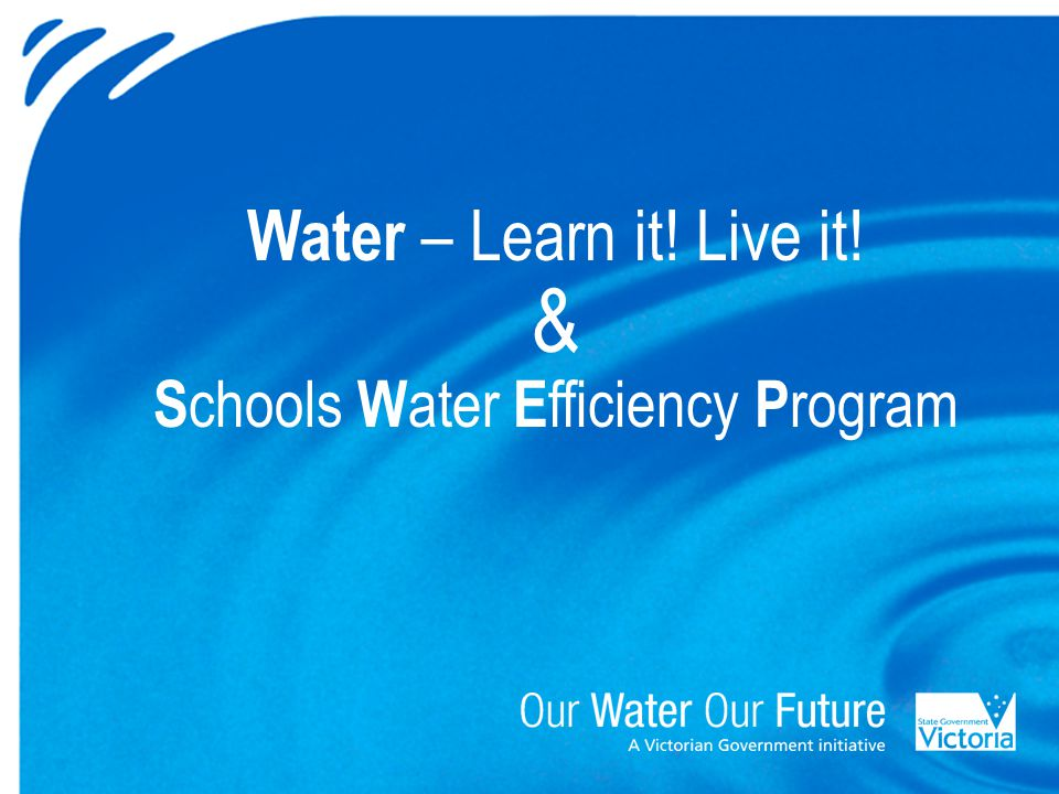 Water – Learn it! Live it! & S chools W ater E fficiency P rogram