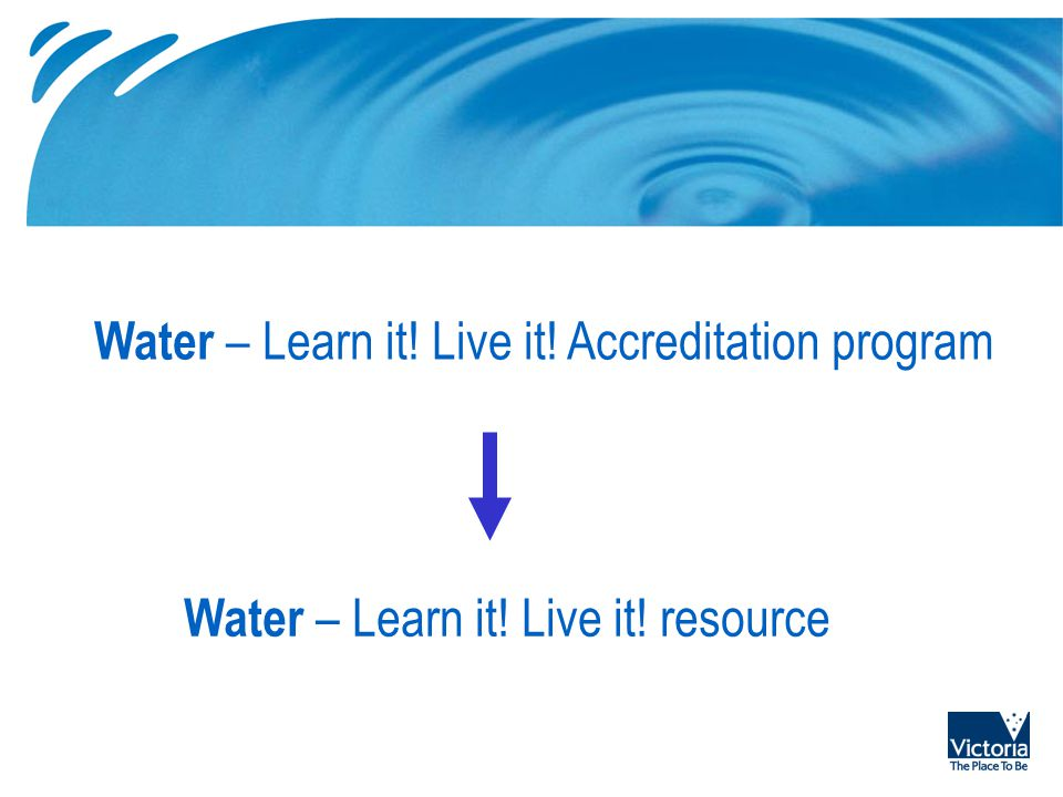 Water – Learn it! Live it! Accreditation program Water – Learn it! Live it! resource