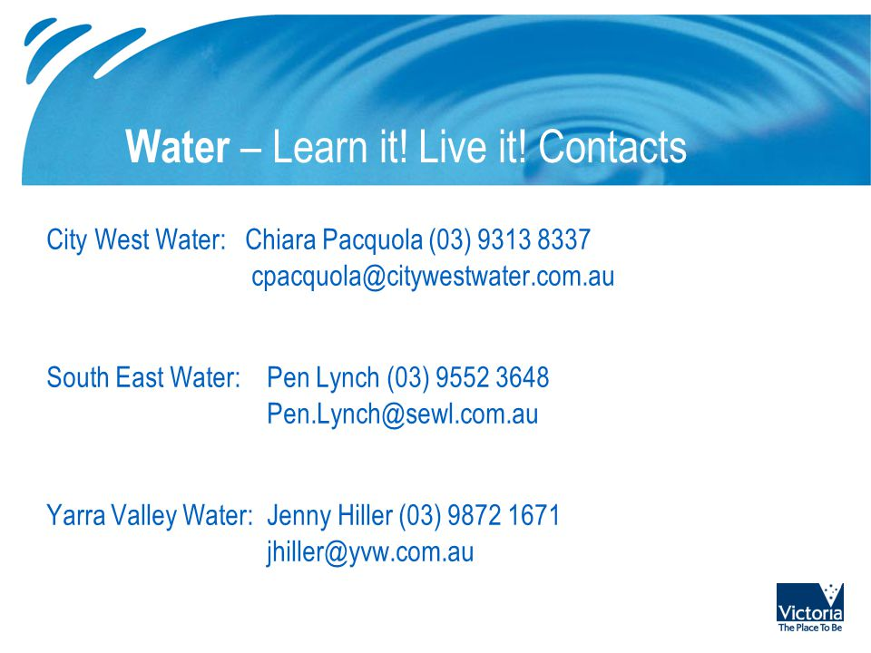Water – Learn it! Live it! Contacts City West Water: Chiara Pacquola (03) 9313 8337 cpacquola@citywestwater.com.au South East Water:Pen Lynch (03) 955
