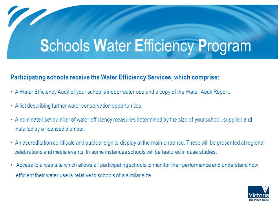 S chools W ater E fficiency P rogram Participating schools receive the Water Efficiency Services, which comprise: A Water Efficiency Audit of your sch