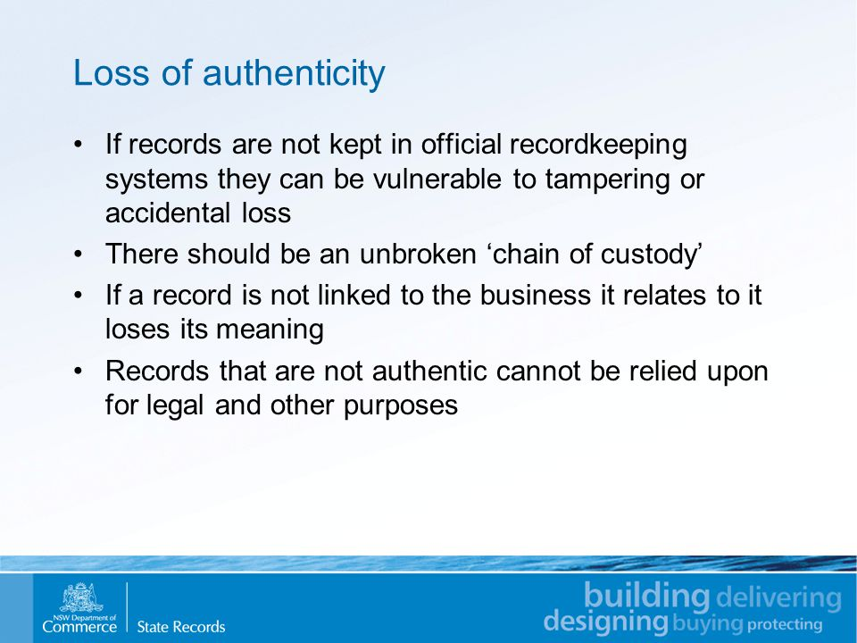 Loss of authenticity If records are not kept in official recordkeeping systems they can be vulnerable to tampering or accidental loss There should be an unbroken 'chain of custody' If a record is not linked to the business it relates to it loses its meaning Records that are not authentic cannot be relied upon for legal and other purposes
