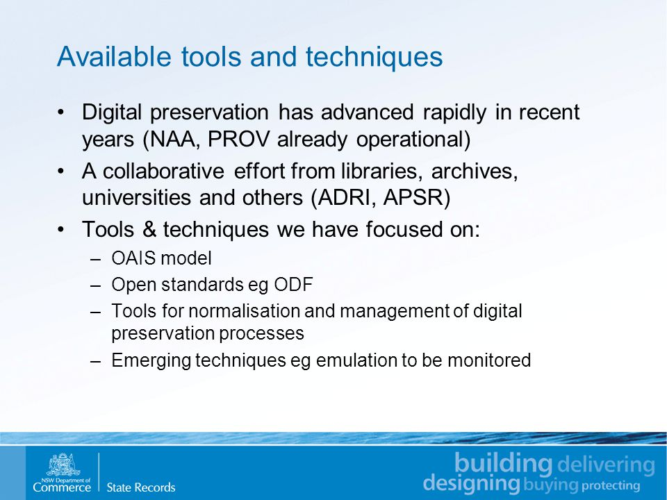 Available tools and techniques Digital preservation has advanced rapidly in recent years (NAA, PROV already operational) A collaborative effort from libraries, archives, universities and others (ADRI, APSR) Tools & techniques we have focused on: –OAIS model –Open standards eg ODF –Tools for normalisation and management of digital preservation processes –Emerging techniques eg emulation to be monitored