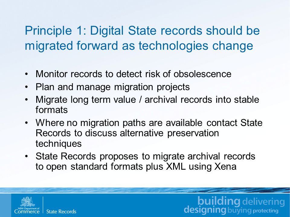Principle 1: Digital State records should be migrated forward as technologies change Monitor records to detect risk of obsolescence Plan and manage migration projects Migrate long term value / archival records into stable formats Where no migration paths are available contact State Records to discuss alternative preservation techniques State Records proposes to migrate archival records to open standard formats plus XML using Xena