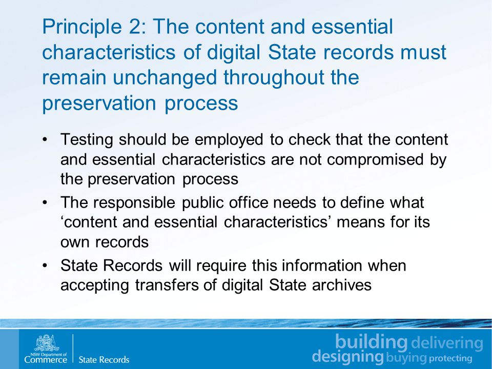 Principle 2: The content and essential characteristics of digital State records must remain unchanged throughout the preservation process Testing should be employed to check that the content and essential characteristics are not compromised by the preservation process The responsible public office needs to define what 'content and essential characteristics' means for its own records State Records will require this information when accepting transfers of digital State archives