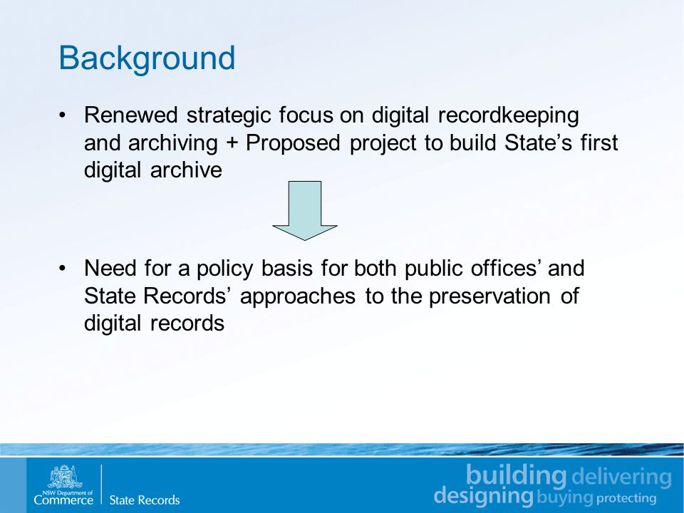 Background Renewed strategic focus on digital recordkeeping and archiving + Proposed project to build State's first digital archive Need for a policy basis for both public offices' and State Records' approaches to the preservation of digital records