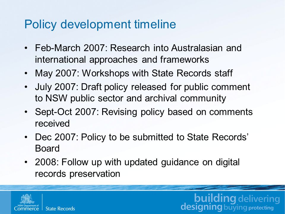 Policy development timeline Feb-March 2007: Research into Australasian and international approaches and frameworks May 2007: Workshops with State Records staff July 2007: Draft policy released for public comment to NSW public sector and archival community Sept-Oct 2007: Revising policy based on comments received Dec 2007: Policy to be submitted to State Records' Board 2008: Follow up with updated guidance on digital records preservation