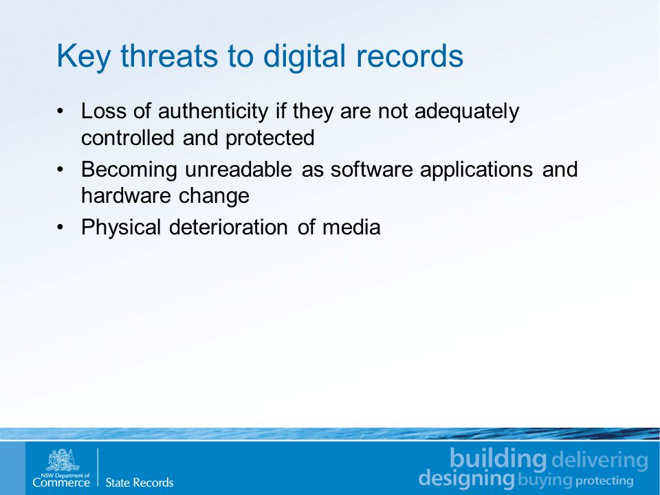 Key threats to digital records Loss of authenticity if they are not adequately controlled and protected Becoming unreadable as software applications and hardware change Physical deterioration of media