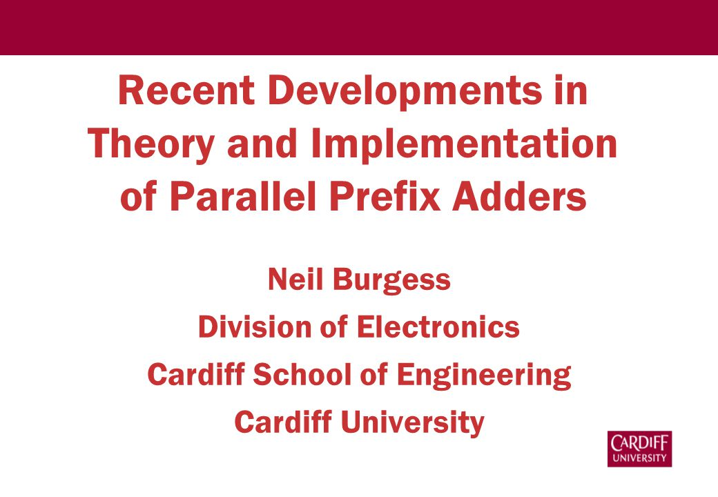 Recent Developments in Theory and Implementation of Parallel Prefix Adders Neil Burgess Division of Electronics Cardiff School of Engineering Cardiff University