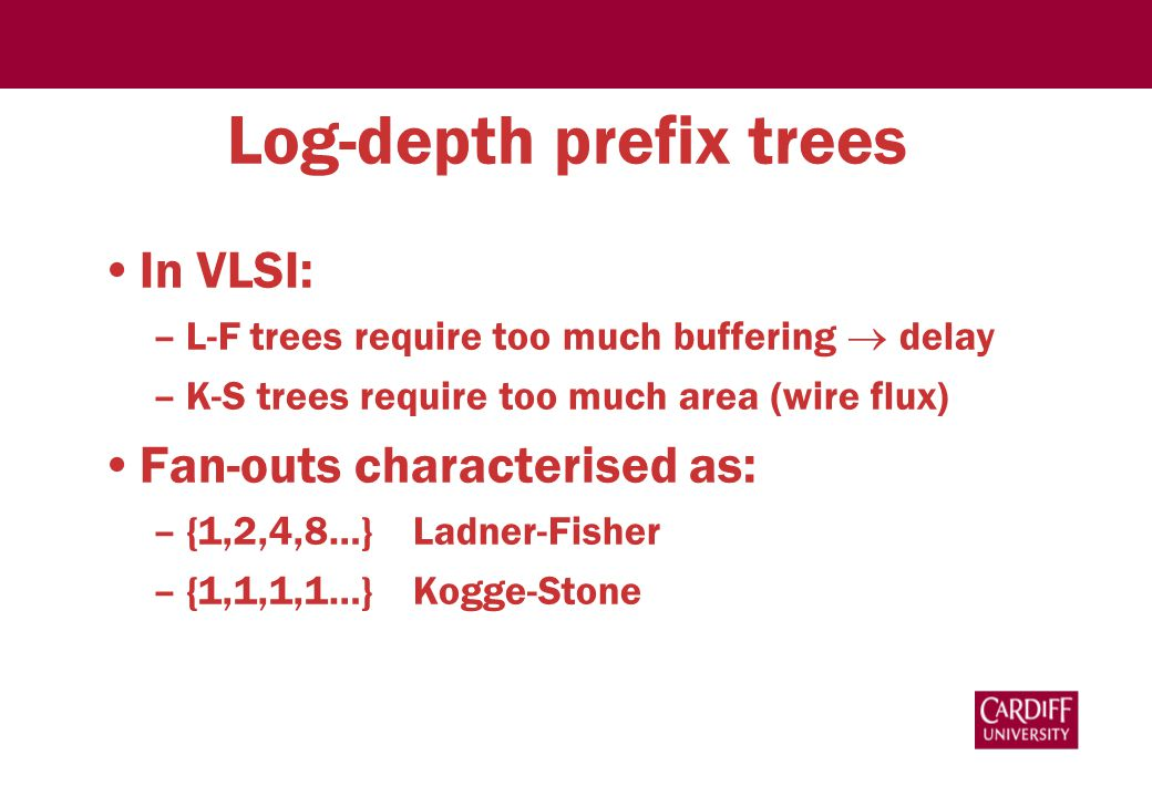 Log-depth prefix trees In VLSI: –L-F trees require too much buffering  delay –K-S trees require too much area (wire flux) Fan-outs characterised as: –{1,2,4,8…} Ladner-Fisher –{1,1,1,1…} Kogge-Stone