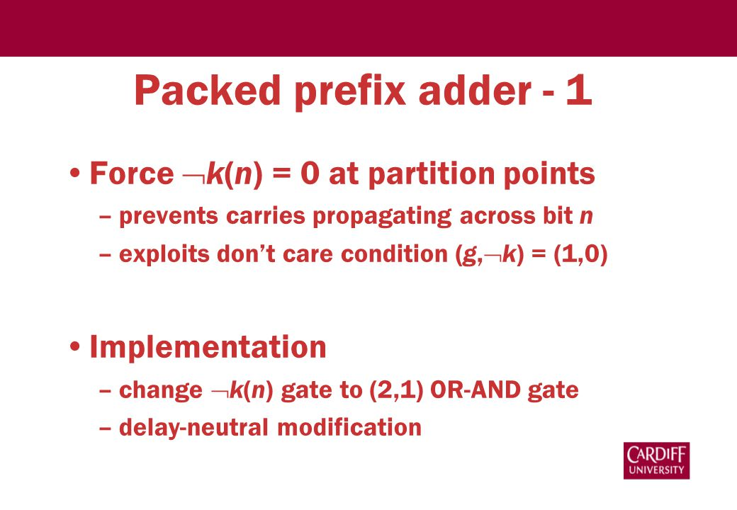Packed prefix adder - 1 Force  k(n) = 0 at partition points –prevents carries propagating across bit n –exploits don't care condition (g,  k) = (1,0) Implementation –change  k(n) gate to (2,1) OR-AND gate –delay-neutral modification