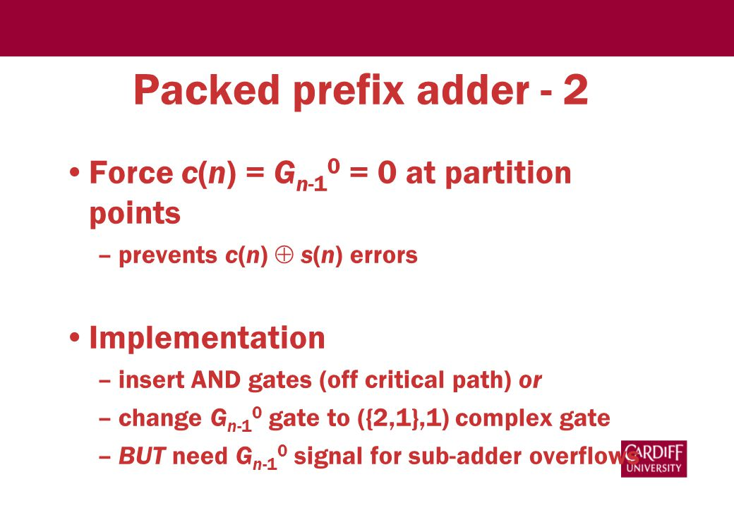 Packed prefix adder - 2 Force c(n) = G n-1 0 = 0 at partition points –prevents c(n)  s(n) errors Implementation –insert AND gates (off critical path) or –change G n-1 0 gate to ({2,1},1) complex gate –BUT need G n-1 0 signal for sub-adder overflows