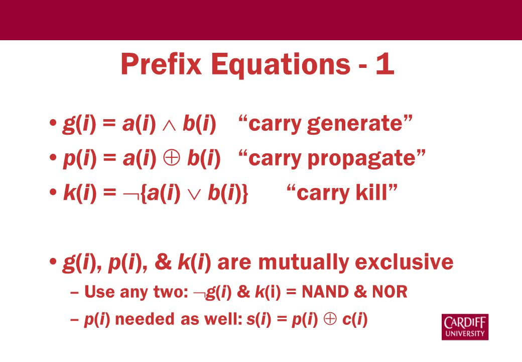 Prefix Equations - 1 g(i) = a(i)  b(i) carry generate p(i) = a(i)  b(i) carry propagate k(i) =  {a(i)  b(i)} carry kill g(i), p(i), & k(i) are mutually exclusive –Use any two:  g(i) & k(i) = NAND & NOR –p(i) needed as well: s(i) = p(i)  c(i)