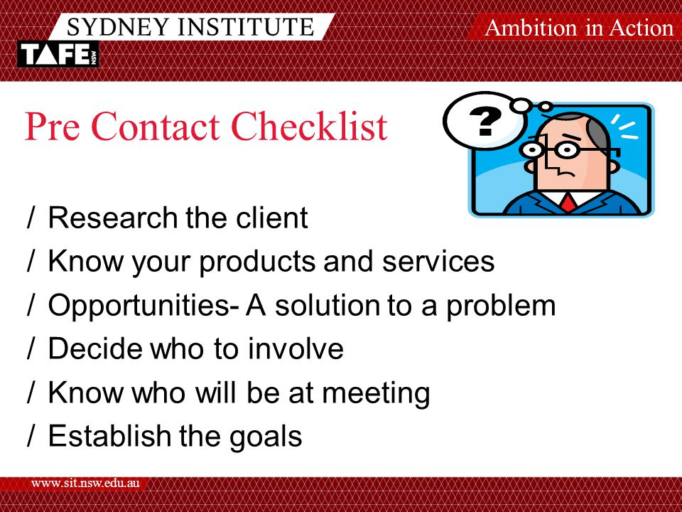 Ambition in Action   Pre Contact Checklist /Research the client /Know your products and services /Opportunities- A solution to a problem /Decide who to involve /Know who will be at meeting /Establish the goals