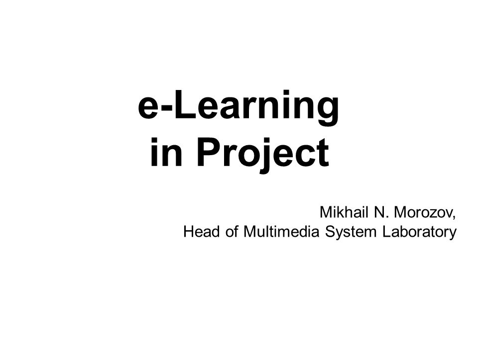 e-Learning in Project Mikhail N. Morozov, Head of Multimedia System Laboratory