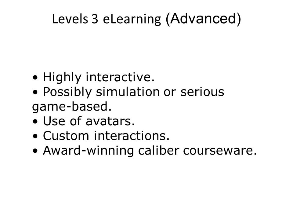 Levels 3 eLearning (Advanced) Highly interactive. Possibly simulation or serious game-based.