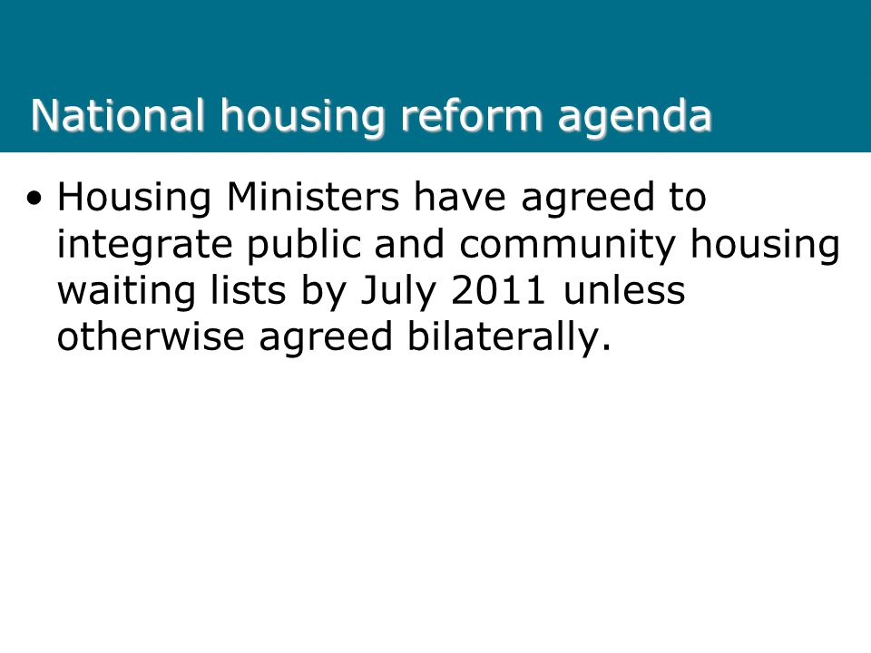 National housing reform agenda Housing Ministers have agreed to integrate public and community housing waiting lists by July 2011 unless otherwise agr