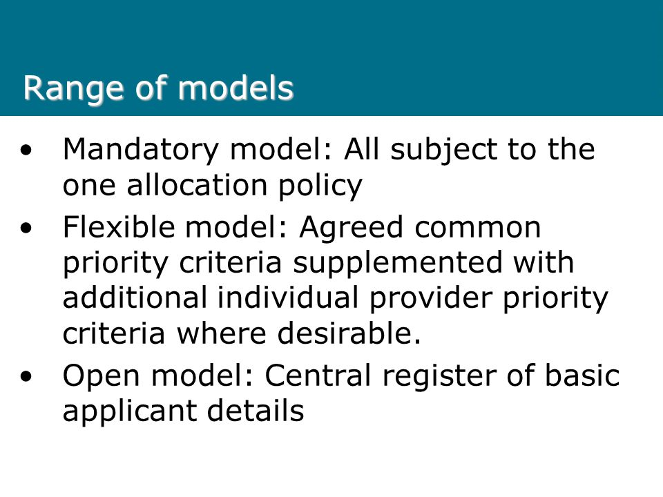 Range of models Mandatory model: All subject to the one allocation policy Flexible model: Agreed common priority criteria supplemented with additional