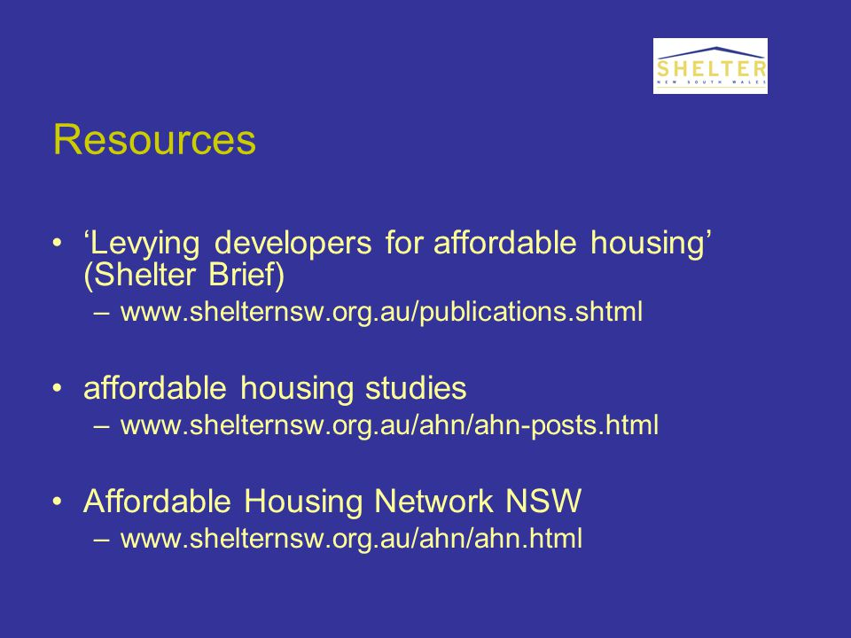 Resources 'Levying developers for affordable housing' (Shelter Brief) –www.shelternsw.org.au/publications.shtml affordable housing studies –www.shelternsw.org.au/ahn/ahn-posts.html Affordable Housing Network NSW –www.shelternsw.org.au/ahn/ahn.html