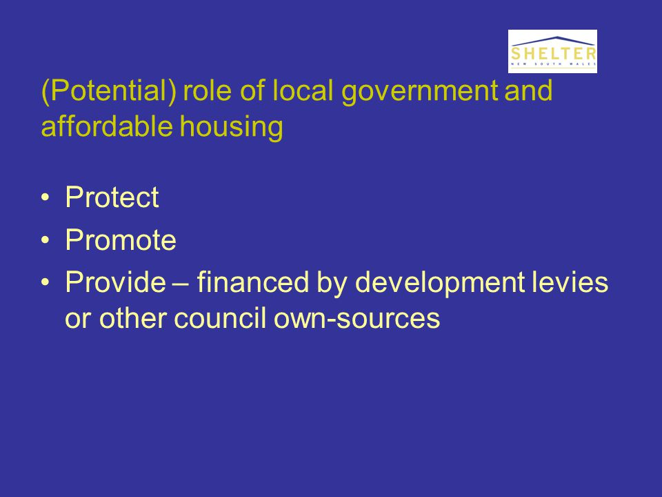 (Potential) role of local government and affordable housing Protect Promote Provide – financed by development levies or other council own-sources