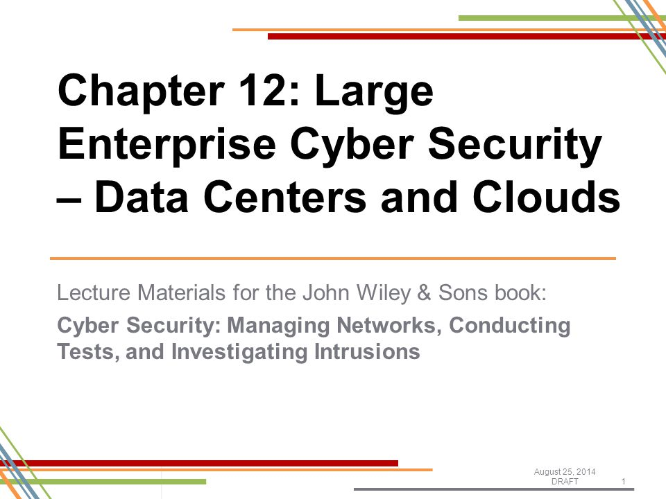 Lecture Materials for the John Wiley & Sons book: Cyber Security: Managing Networks, Conducting Tests, and Investigating Intrusions August 25, 2014 DRAFT1 Chapter 12: Large Enterprise Cyber Security – Data Centers and Clouds
