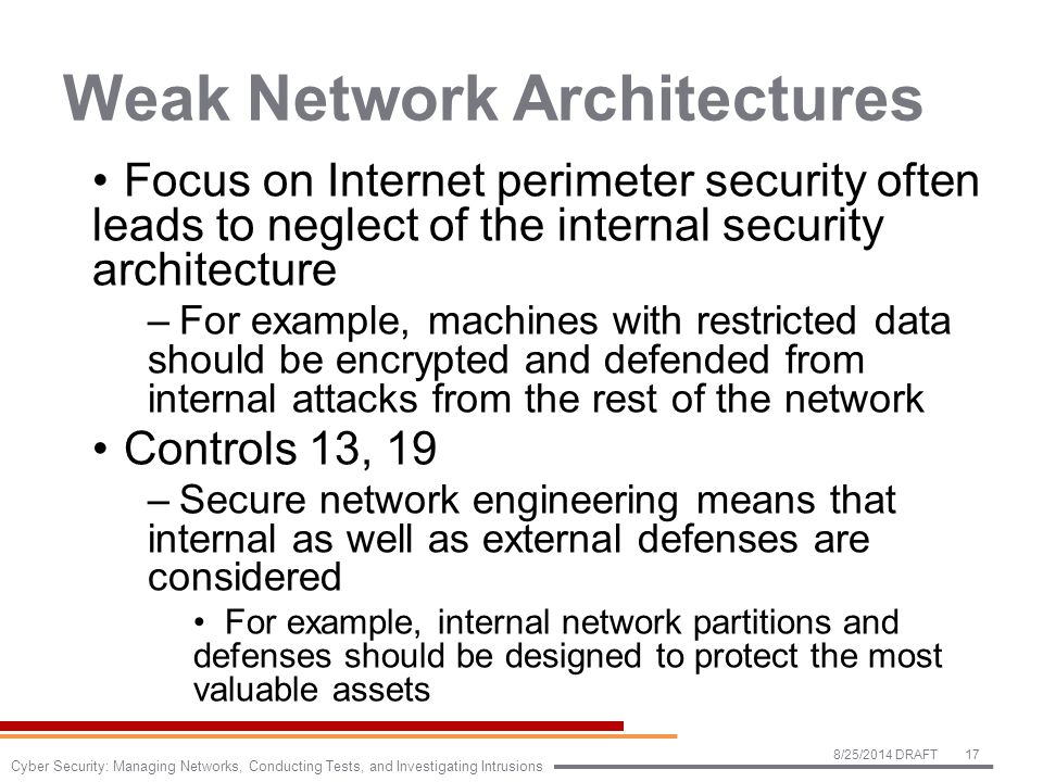 Weak Network Architectures Focus on Internet perimeter security often leads to neglect of the internal security architecture –For example, machines with restricted data should be encrypted and defended from internal attacks from the rest of the network Controls 13, 19 –Secure network engineering means that internal as well as external defenses are considered For example, internal network partitions and defenses should be designed to protect the most valuable assets 8/25/2014 DRAFT17 Cyber Security: Managing Networks, Conducting Tests, and Investigating Intrusions