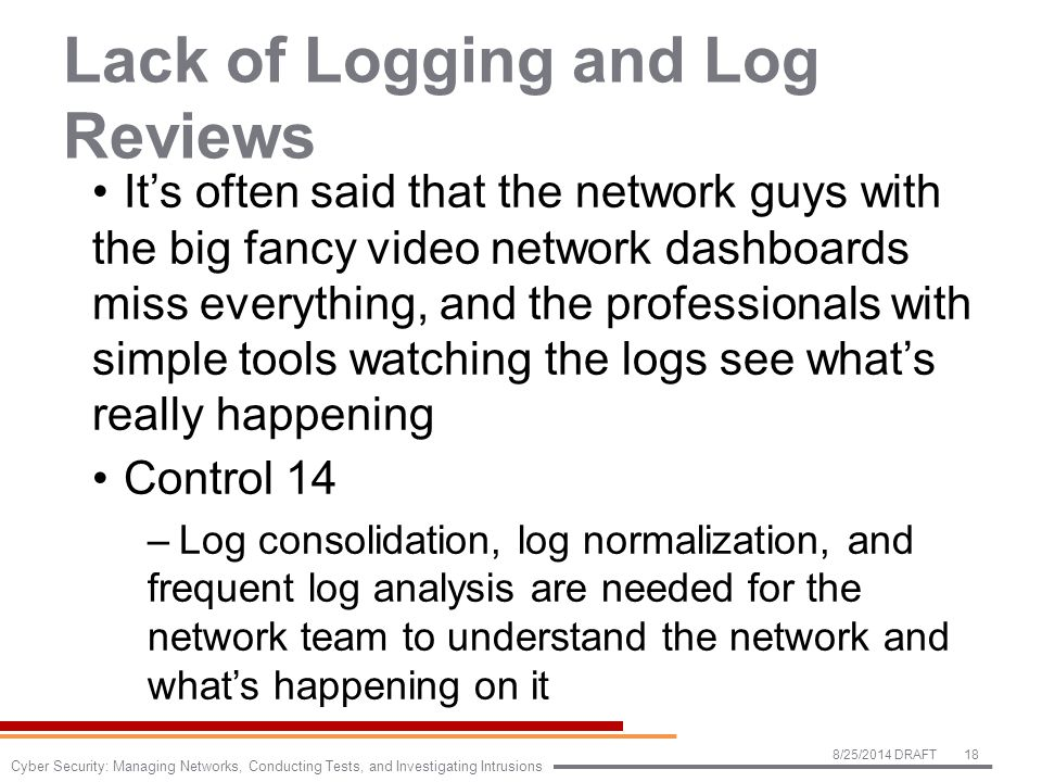 Lack of Logging and Log Reviews It's often said that the network guys with the big fancy video network dashboards miss everything, and the professionals with simple tools watching the logs see what's really happening Control 14 –Log consolidation, log normalization, and frequent log analysis are needed for the network team to understand the network and what's happening on it 8/25/2014 DRAFT18 Cyber Security: Managing Networks, Conducting Tests, and Investigating Intrusions