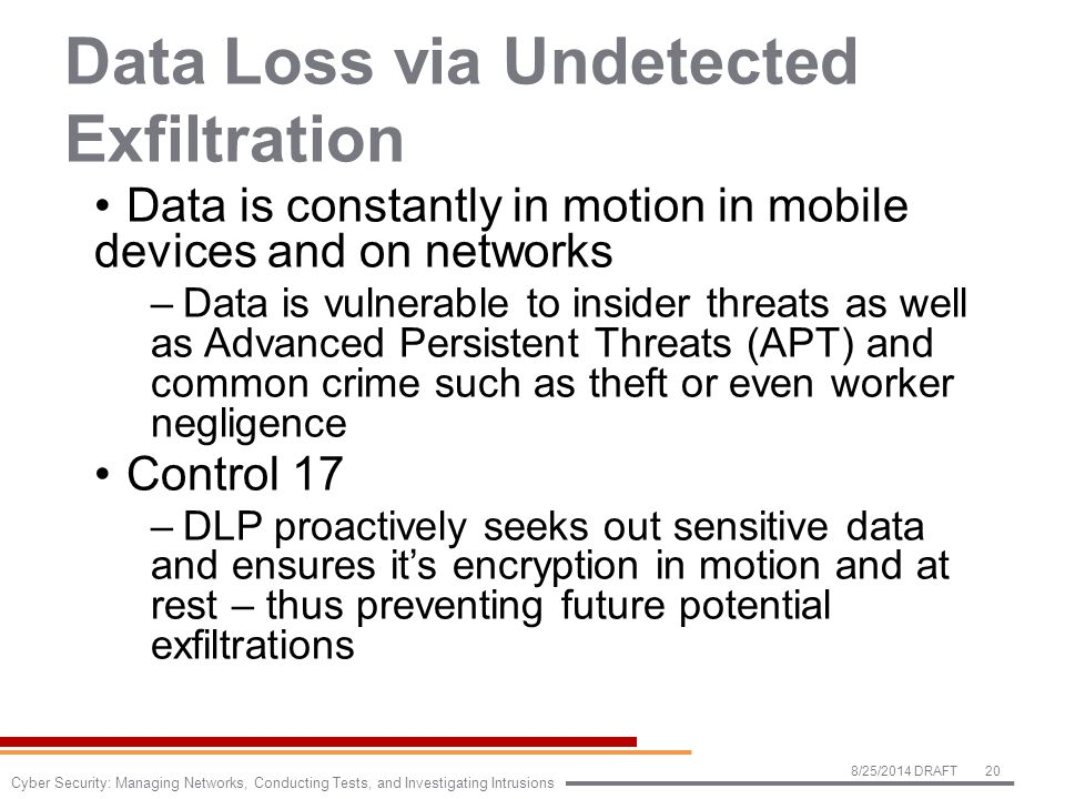 Data Loss via Undetected Exfiltration Data is constantly in motion in mobile devices and on networks –Data is vulnerable to insider threats as well as Advanced Persistent Threats (APT) and common crime such as theft or even worker negligence Control 17 –DLP proactively seeks out sensitive data and ensures it's encryption in motion and at rest – thus preventing future potential exfiltrations 8/25/2014 DRAFT20 Cyber Security: Managing Networks, Conducting Tests, and Investigating Intrusions