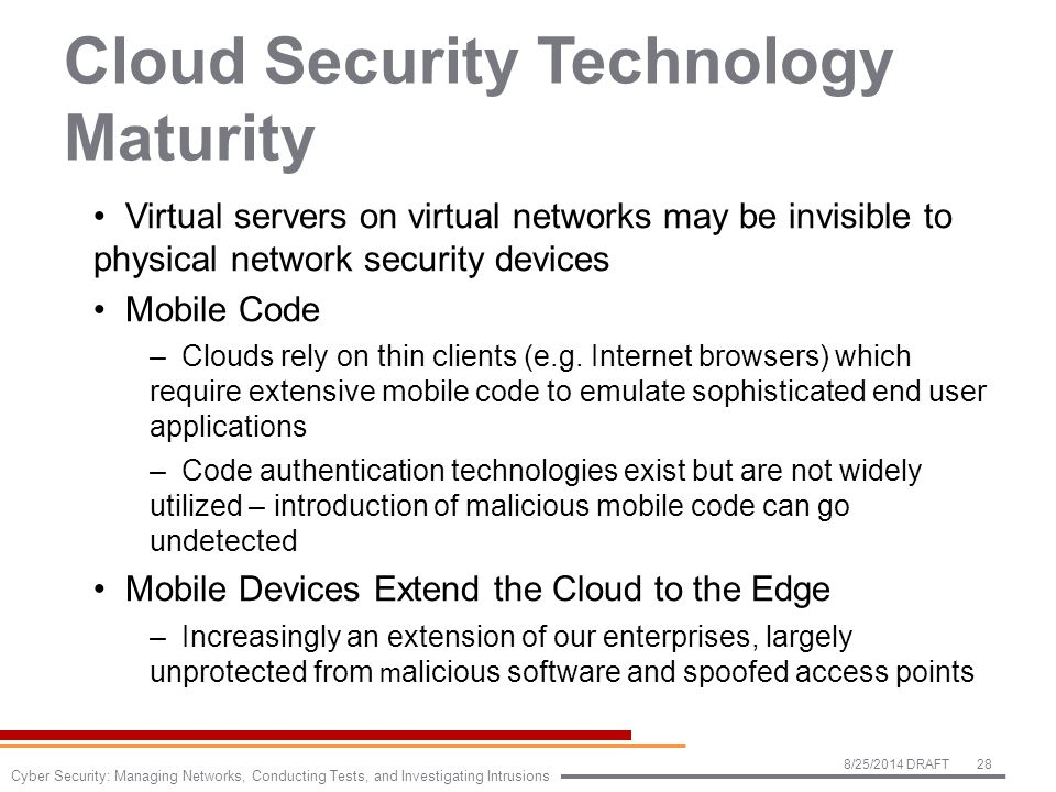 Cloud Security Technology Maturity Virtual servers on virtual networks may be invisible to physical network security devices Mobile Code –Clouds rely on thin clients (e.g.