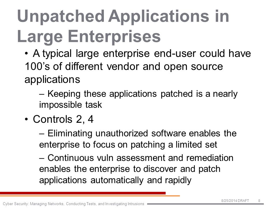 Unpatched Applications in Large Enterprises A typical large enterprise end-user could have 100's of different vendor and open source applications –Keeping these applications patched is a nearly impossible task Controls 2, 4 –Eliminating unauthorized software enables the enterprise to focus on patching a limited set –Continuous vuln assessment and remediation enables the enterprise to discover and patch applications automatically and rapidly 8/25/2014 DRAFT8 Cyber Security: Managing Networks, Conducting Tests, and Investigating Intrusions
