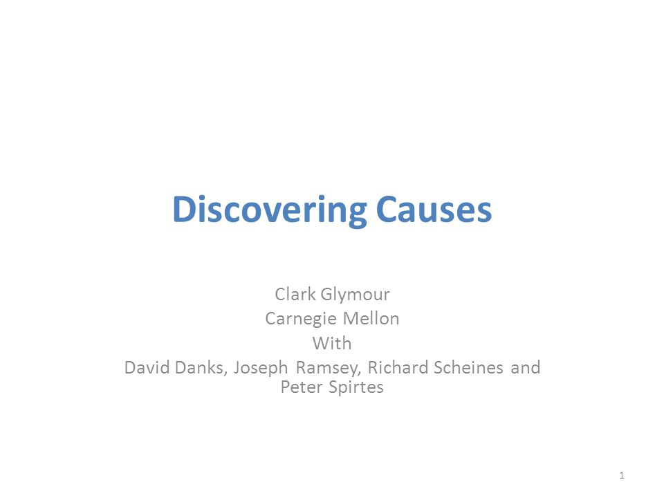 Discovering Causes Clark Glymour Carnegie Mellon With David Danks, Joseph Ramsey, Richard Scheines and Peter Spirtes 1