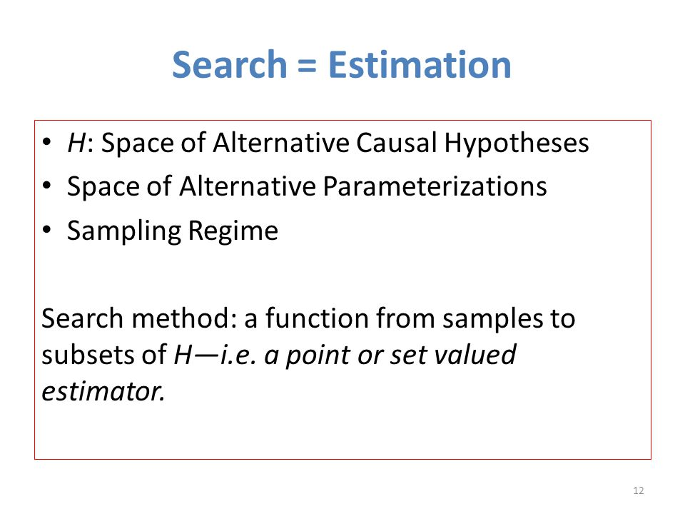 Search = Estimation H: Space of Alternative Causal Hypotheses Space of Alternative Parameterizations Sampling Regime Search method: a function from samples to subsets of H—i.e.